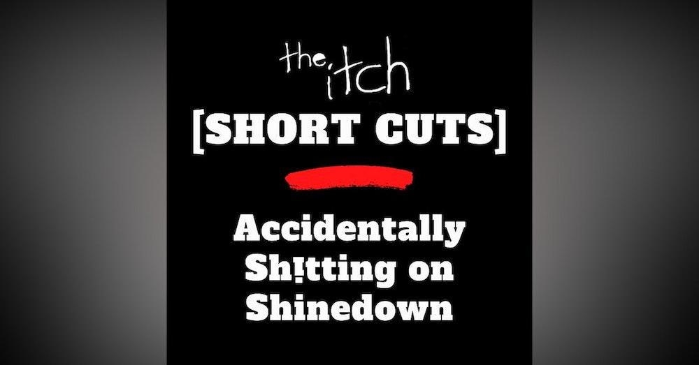 [Short Cuts] Accidentally Sh!tting on Shinedown