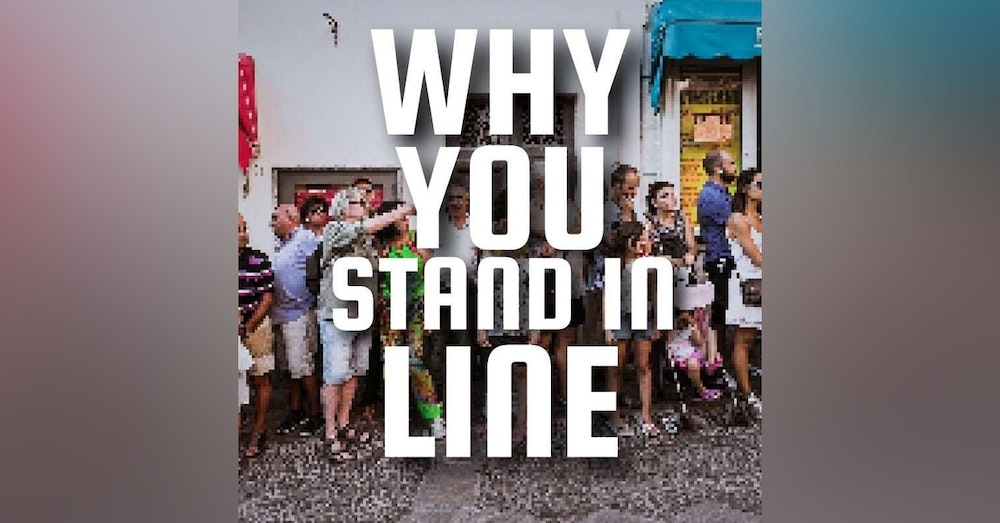Why You Stand In Line