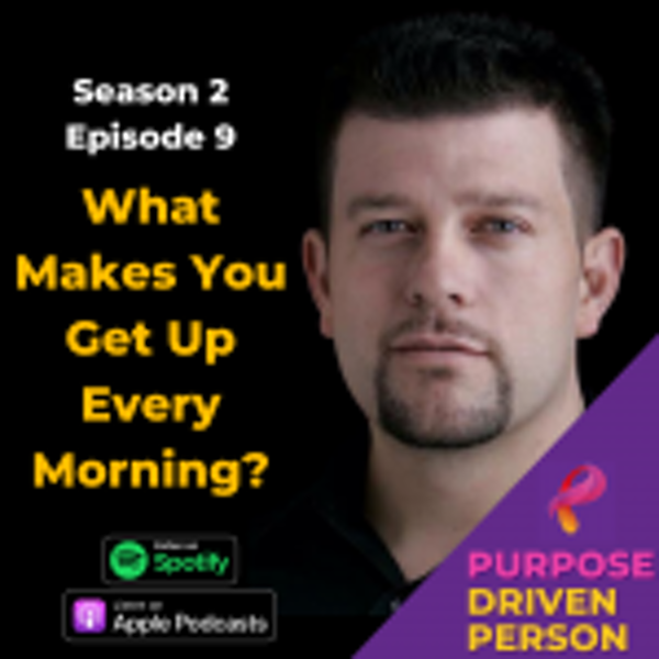 S2E09: What Makes You Get Up Every Morning?