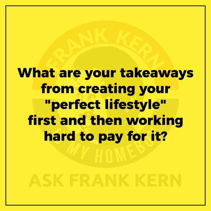 """What are your takeaways from creating your """"perfect lifestyle"""" first and then working hard to pay for it?"""