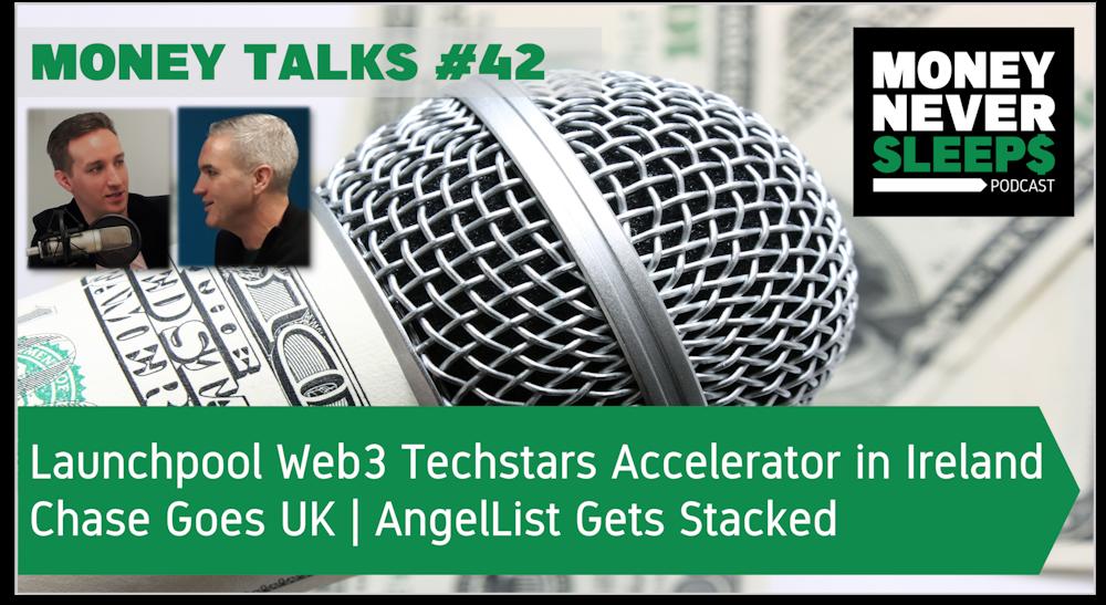 157: Money Talks #42: Launchpool Web3 Techstars Accelerator in Ireland | Chase Goes UK | AngelList Gets Stacked