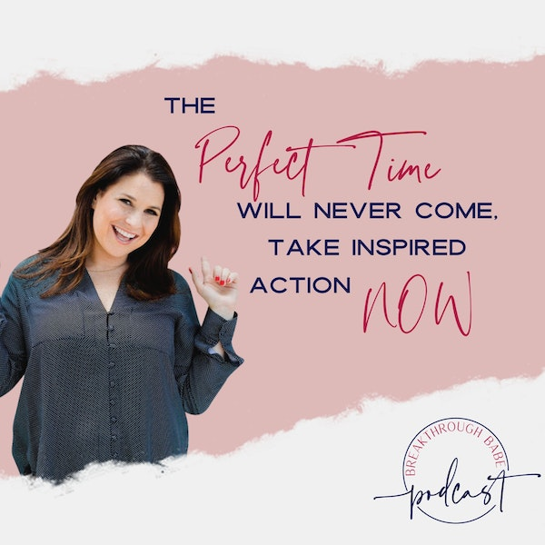 The Perfect Time Will Never Come, Take Inspired Action NOW