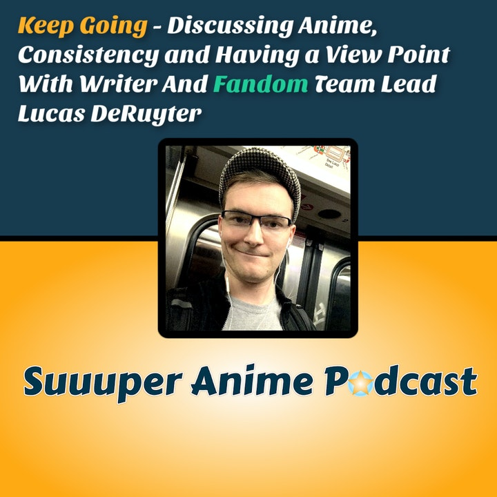 Keep Going! - Discussing Anime, Consistency & Having a Vewpoint With Writer And Fandom Team Lead Lucas DeRuyter.