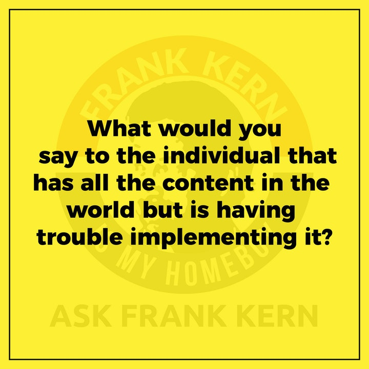 What would you say to the individual that has all the content in the world but is having trouble implementing it?