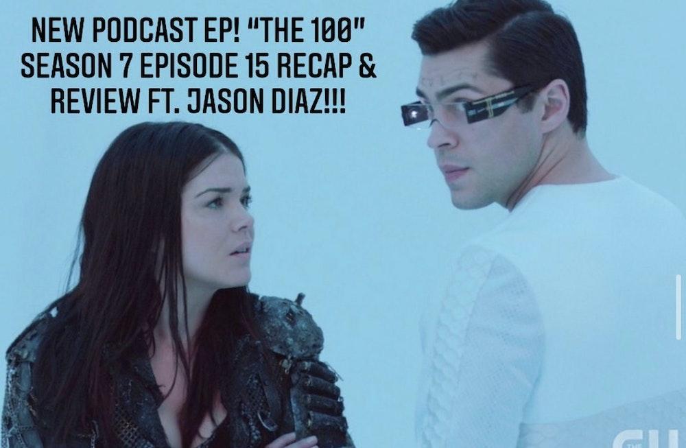 E41 The 100 Season 7 Episode 15 Recap & Review ft. Jason Diaz!