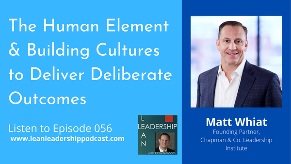 Episode 056: Matt Whiat - The Human Element & Building Cultures to Deliver Deliberate Outcomes