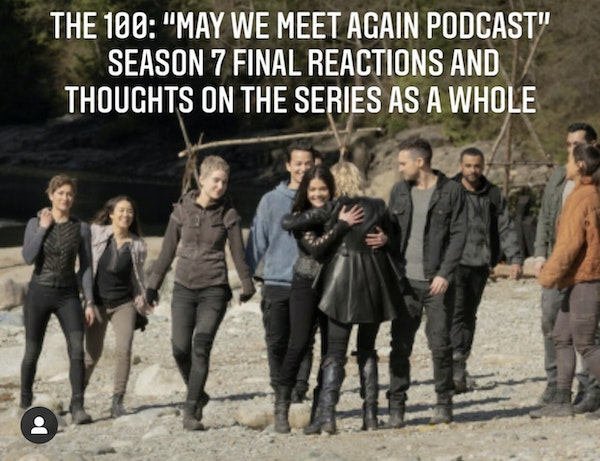 E60 The 100: May We Meet Again Podcast! Season 7 Final Thoughts and Series Review Image