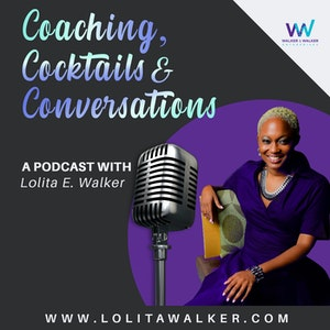 Coaching, Cocktails, & Conversations:  The Podcast with Lolita E. Walker screenshot