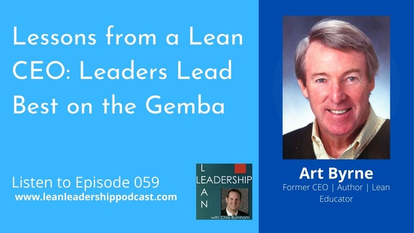 Episode 059: Art Byrne - Lessons From a Lean CEO: Leaders Lead Best on the Gemba