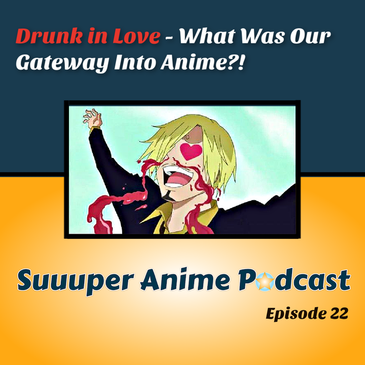 Drunk In Love - What Was Our GateWay Into The World of Anime!? | Ep.22