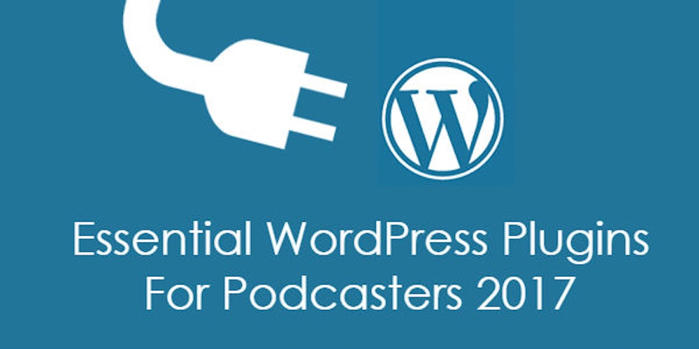 Essential WordPress Plugins for Podcasters 2017
