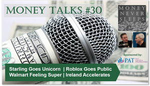 127: Money Talks #30   Starling Goes Unicorn   Roblox Goes Public   Walmart Feeling Super   Square Goes Tidal   Ireland Accelerates