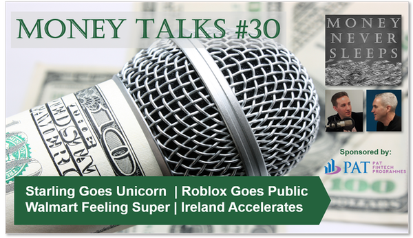 127: Money Talks #30 | Starling Goes Unicorn | Roblox Goes Public | Walmart Feeling Super | Square Goes Tidal | Ireland Accelerates Image