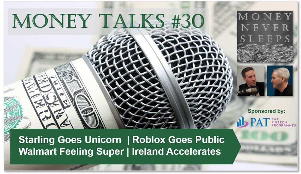 127: Money Talks #30 | Starling Goes Unicorn | Roblox Goes Public | Walmart Feeling Super | Square Goes Tidal | Ireland Accelerates