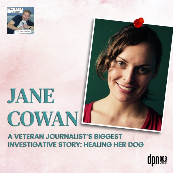 Jane Cowan: Award-winning Journalist's Biggest Investigative Story, Healing Her Boxer Dog in Supercanine | The Long Leash #33