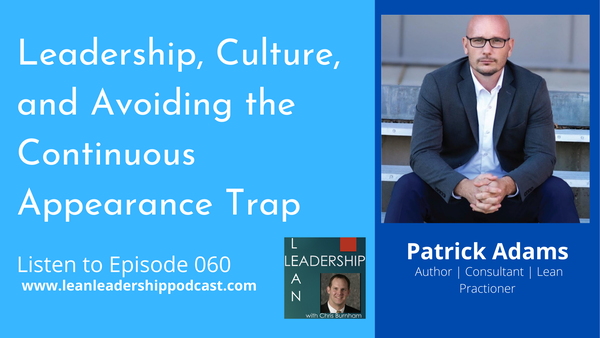Episode 060: Patrick Adams - Leadership, Culture, and Avoiding the Continuous Appearance Trap