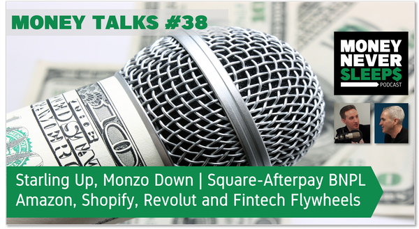 149: Money Talks #38: Starling Up, Monzo Down | Square's BNPL Deal | Amazon, Shopify, Revolut and Fintech Flywheels Image