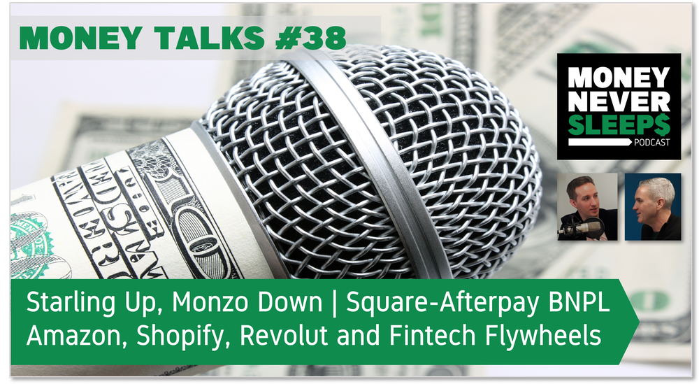 149: Money Talks #38: Starling Up, Monzo Down   Square's BNPL Deal   Amazon, Shopify, Revolut and Fintech Flywheels