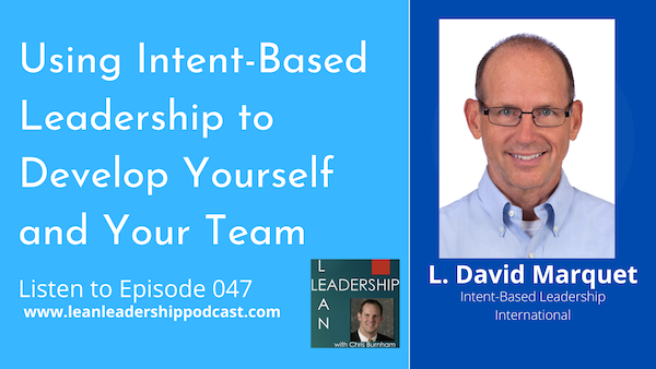 Episode 047 : L. David Marquet -Using Intent-Based Leadership to Develop Yourself and Your Team