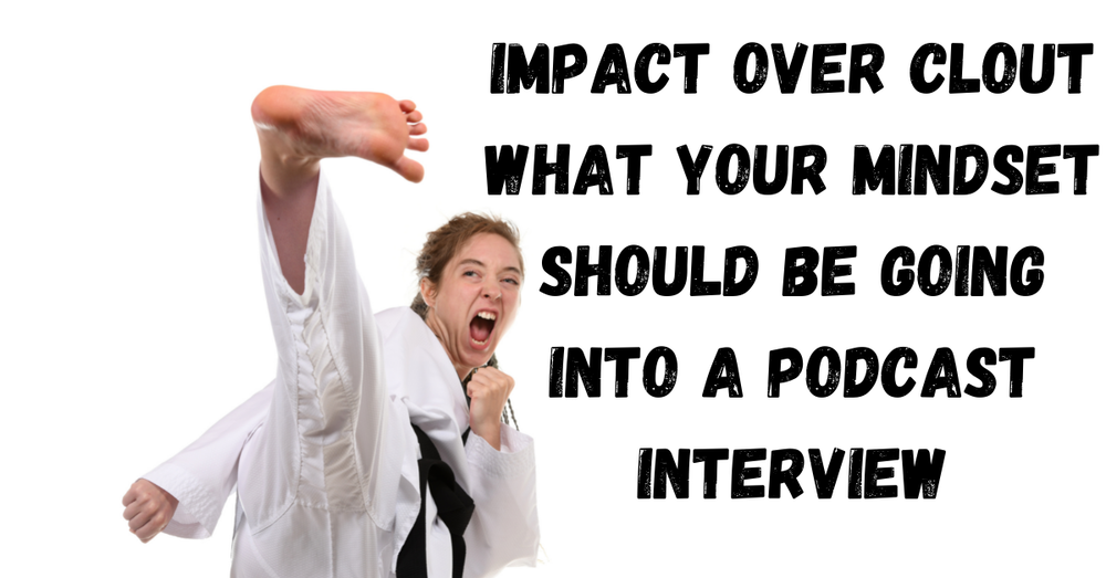 Impact Over Clout What Your Mindset Should Be Going Into A Podcast Interview