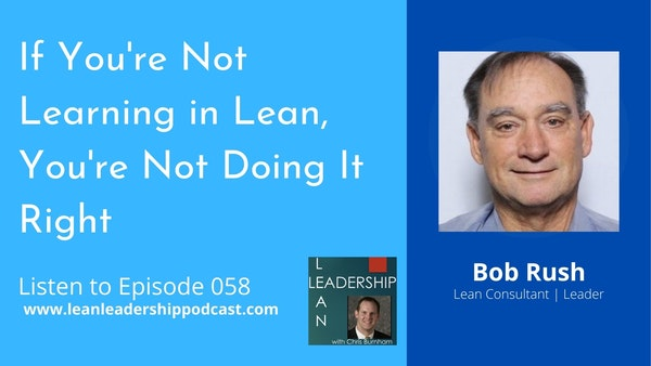 Episode 058 : Bob Rush - If You're Not Learning in Lean, You're Not Doing It Right