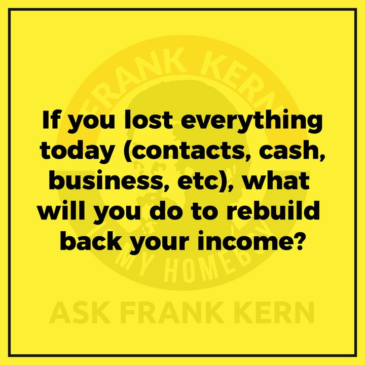If you lost everything today (contacts, cash, business, etc), what will you do to rebuild back your income?