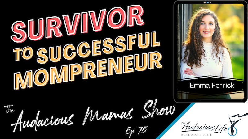 Survivor to Successful Mompreneur with Emma Ferrick - Ep 75
