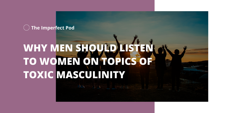 Why Men Should Listen to Women On Topics of Toxic Masculinity