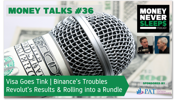 144: Money Talks #36: Visa Goes Tink | Binance's Troubles | Revolut's Results and Rolling into a Rundle