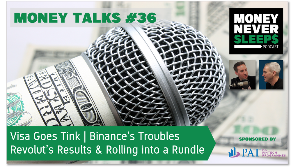144: Money Talks #36: Visa Goes Tink   Binance's Troubles   Revolut's Results and Rolling into a Rundle