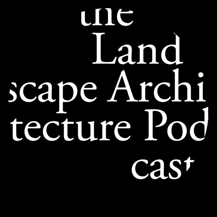 The Landscape Architecture Podcast