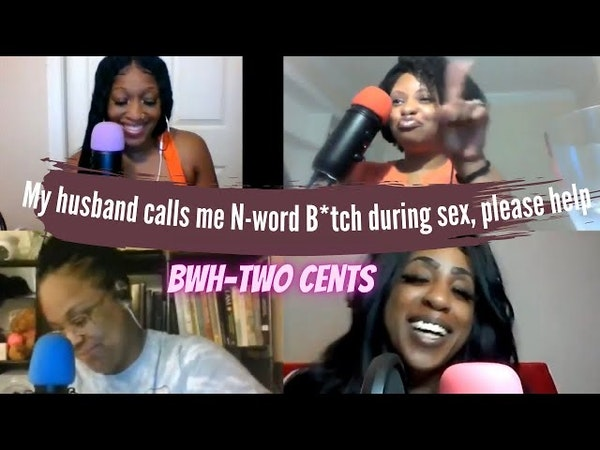 My husband calls me N-word B*tch during sex, please help! BWH-Two Cents