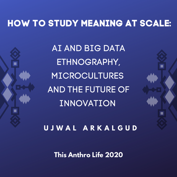 How to Study Meaning at Scale: AI and Big Data Ethnography, Microcultures and the Future of Innovation w/ Ujwal Arkalgud