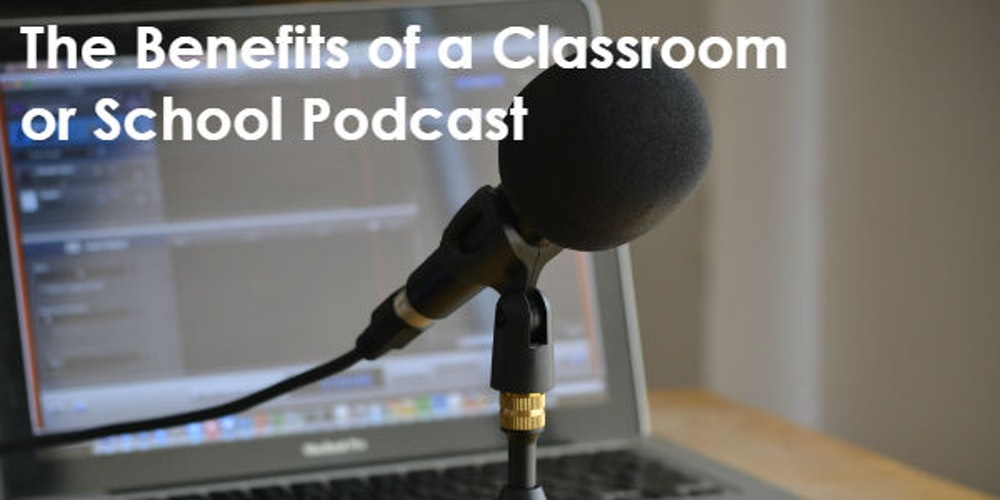 7 Benefits of a Classroom or School Podcast