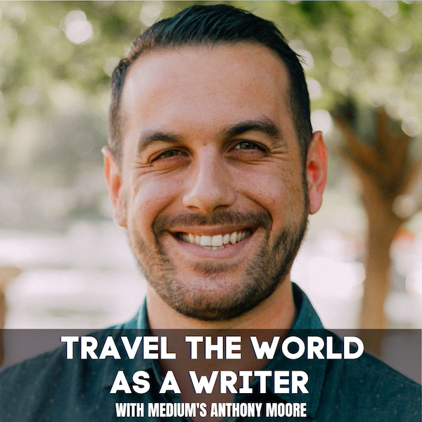 How to Build a Writing Career While Traveling the World With Anthony Moore