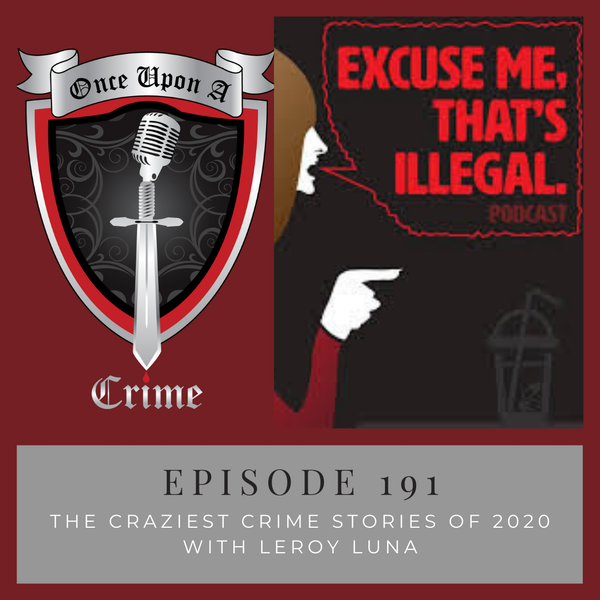 Episode 191: The Craziest Crime Stories of 2020 w/Leroy Luna