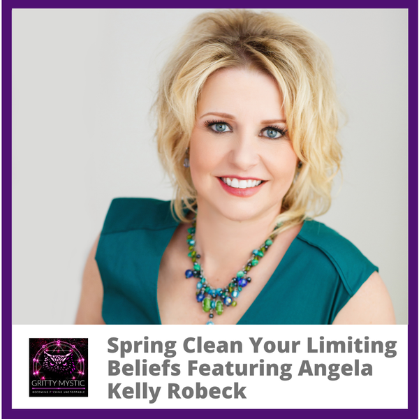 Spring Clean Your Limited Beliefs Featuring Angela Kelly Robeck