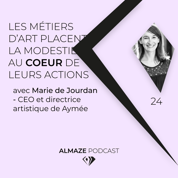 #24 Les métiers d'art placent la modestie au coeur de leurs actions - Marie De Jourdan