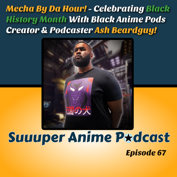 Mecha By Da Hour! #BHM - Black Anime Podcasts Founder, Giant Shooty Robots Co-Host, Hip Hop & Mecha Enthusiast, Ash Beardguy, Joins Us To Talk, Creation Of Black Anime Podcasts, Mecha Anime, Music & Much More. | Ep.67 Image