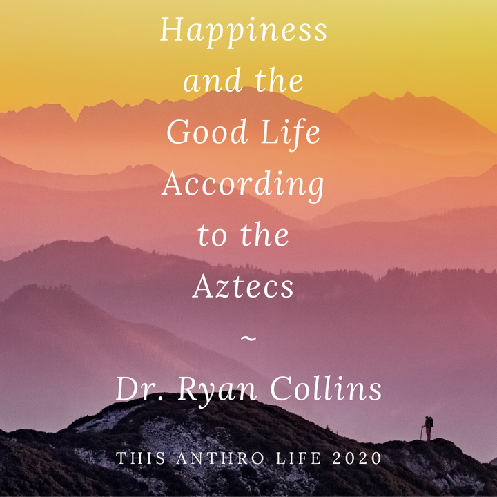 Happiness and the Good Life According to the Aztecs w/ Dr. Ryan Collins
