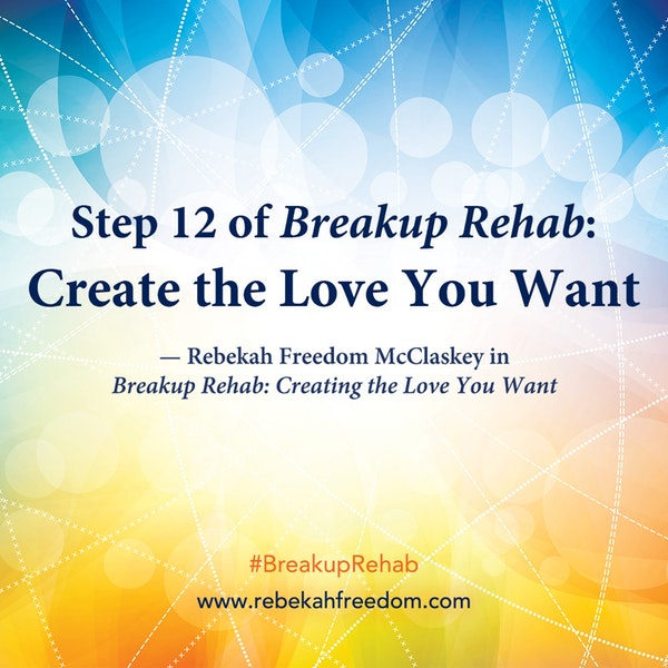 Step 12 Breakup Rehab - Create the Love you Want