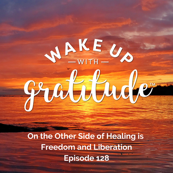 #128 - On the Other Side of Healing is Freedom and Liberation