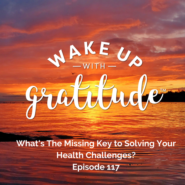 #117 - What's The Missing Key to Solving Your Health Challenges?