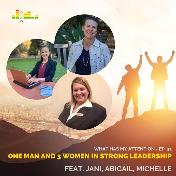 Ep. 31 One Man and 3 Women in Strong Leadership - Jani, Abigail, and Michelle