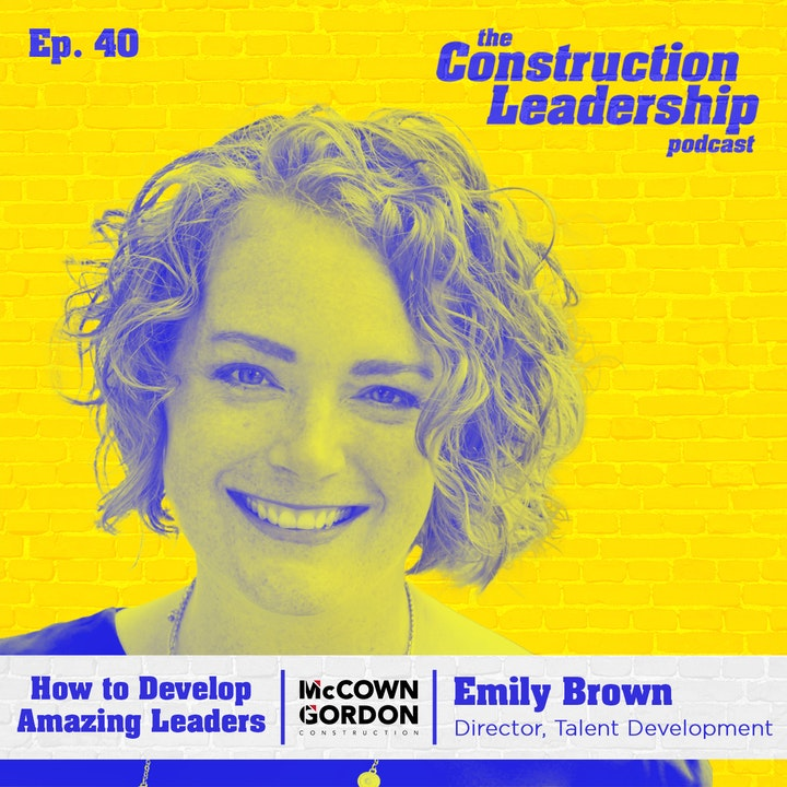 Ep. 40 :: How to Develop Amazing Leaders With Emily Brown of McCownGordon Construction