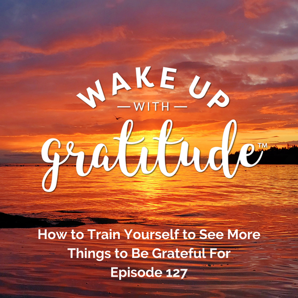 #127 - How to Train Yourself to See More Things to Be Grateful For