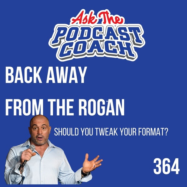 Should I Tweak My Podcast Format - Back Away From the Rogan