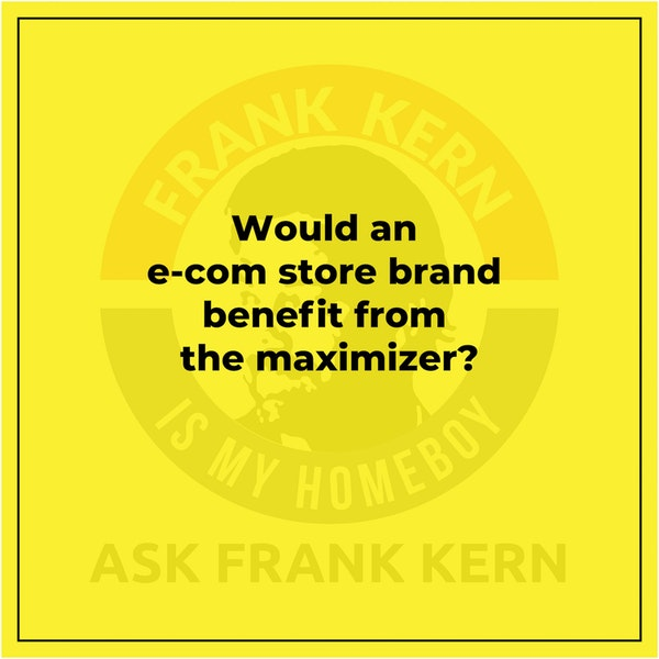 Would an e-com store brand benefit from the maximizer? - Frank Kern Greatest Hit Image