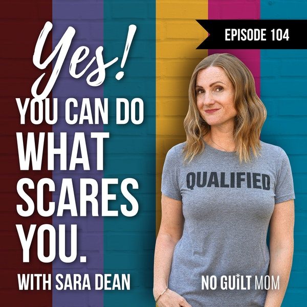 104 Yes! You can do what scares you! with Sara Dean