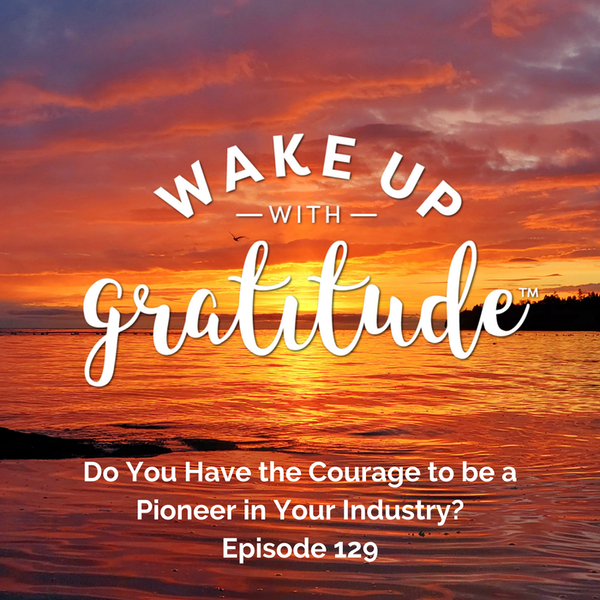 #129 - Do You Have the Courage to be a Pioneer in Your Industry?
